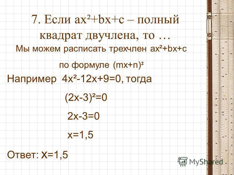 7. Если ax²+bx+c – полный квадрат двучлена, то … Мы можем расписать трехчлен ax²+bx+c по формуле (mx+n) ² Например 4x²-12x+9=0, тогда (2x-3)²=0 2x-3=0 x=1,5 Ответ: x =1,5 Ответ: x =1,5