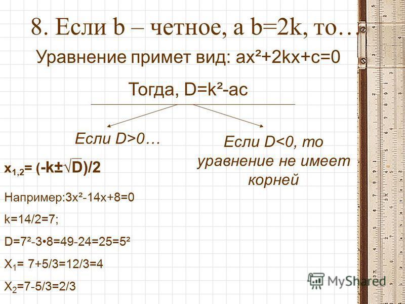 8. Если b – четное, а b=2k, то… Уравнение примет вид: ax²+2kx+c=0 Тогда, D=k²-ac Если D>0… x 1,2 = ( -k±D)/2 Если D<0, то уравнение не имеет корней Например:3x²-14x+8=0 k=14/2=7; D=7²-38=49-24=25=5² X 1 = 7+5/3=12/3=4 X 2 =7-5/3=2/3