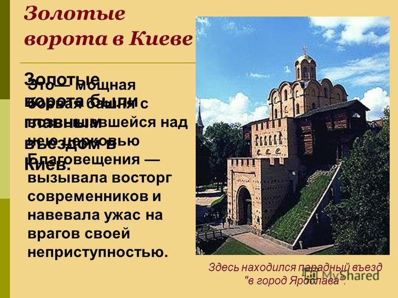 Золотые ворота в Киеве Золотые ворота были главным въездом в Киев. Это мощная боевая башня с возвышавшейся над нею церковью Благовещения вызывала восторг современников и навевала ужас на врагов своей неприступностью. Здесь находился парадный въезд