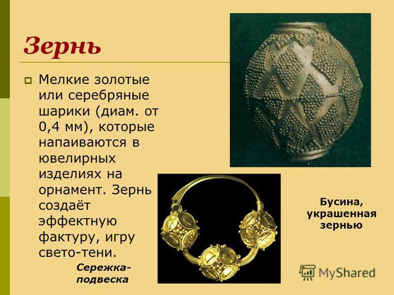 Зернь Мелкие золотые или серебряные шарики (диам. от 0,4 мм), которые напаиваются в ювелирных изделиях на орнамент. Зернь создаёт эффектную фактуру, игру свето-тени. Сережка- подвеска Бусина, украшенная зернью