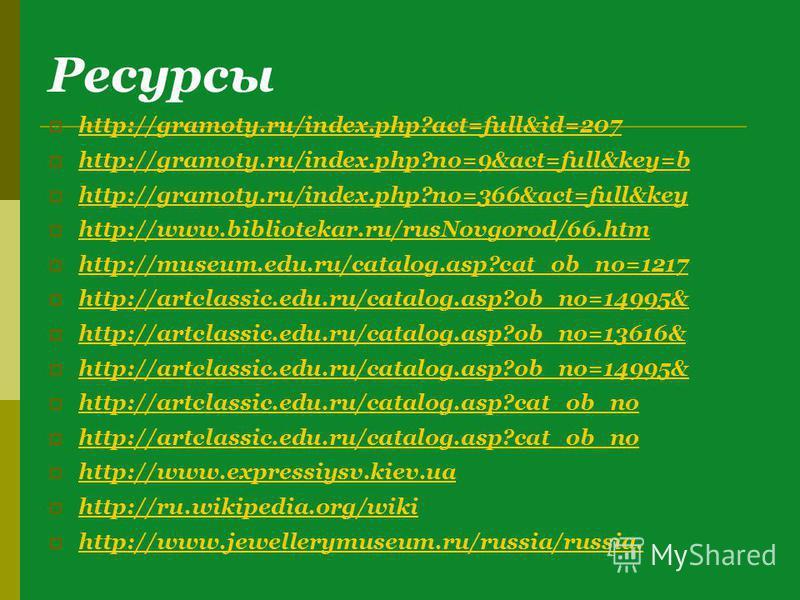 Ресурсы http://gramoty.ru/index.php?act=full&id=207 http://gramoty.ru/index.php?no=9&act=full&key=b http://gramoty.ru/index.php?no=366&act=full&key http://www.bibliotekar.ru/rusNovgorod/66. htm http://museum.edu.ru/catalog.asp?cat_ob_no=1217 http://a