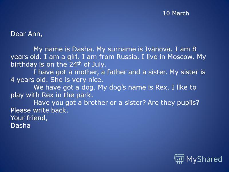 10 March Dear Ann, My name is Dasha. My surname is Ivanova. I am 8 years old. I am a girl. I am from Russia. I live in Moscow. My birthday is on the 24 th of July. I have got a mother, a father and a sister. My sister is 4 years old. She is very nice