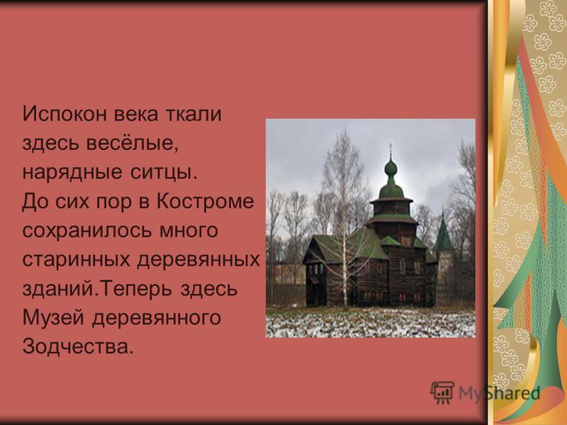 Испокон века ткали здесь весёлые, нарядные ситцы. До сих пор в Костроме сохранилось много старинных деревянных зданий.Теперь здесь Музей деревянного Зодчества.