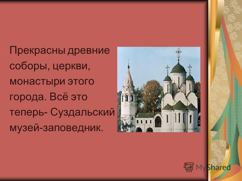 Прекрасны древние соборы, церкви, монастыри этого города. Всё это теперь- Суздальский музей-заповедник.