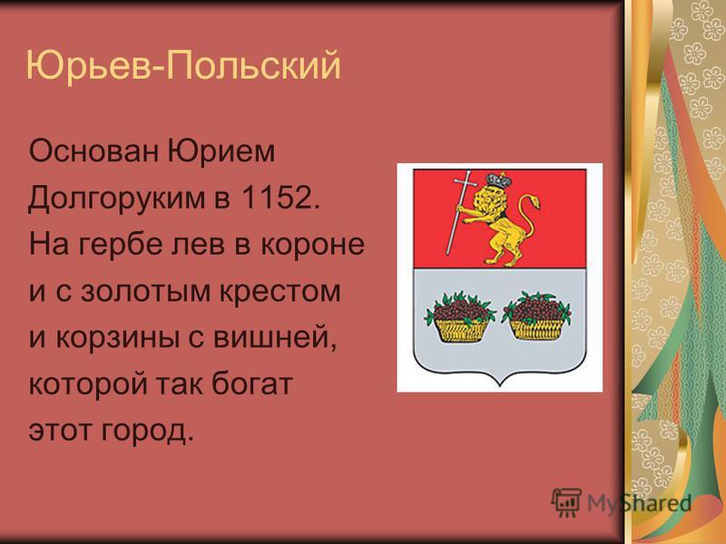 Юрьев-Польский Основан Юрием Долгоруким в 1152. На гербе лев в короне и с золотым крестом и корзины с вишней, которой так богат этот город.