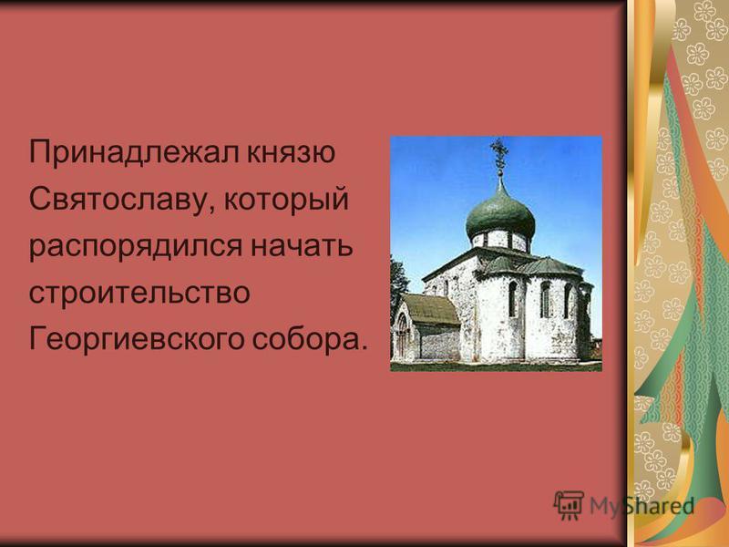 Принадлежал князю Святославу, который распорядился начать строительство Георгиевского собора.