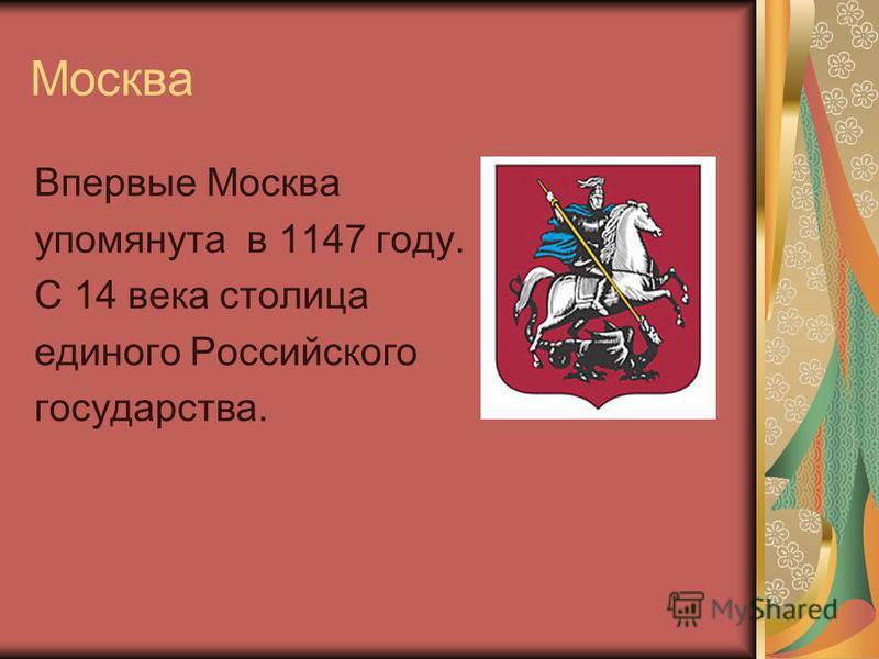 Москва Впервые Москва упомянута в 1147 году. С 14 века столица единого Российского государства.