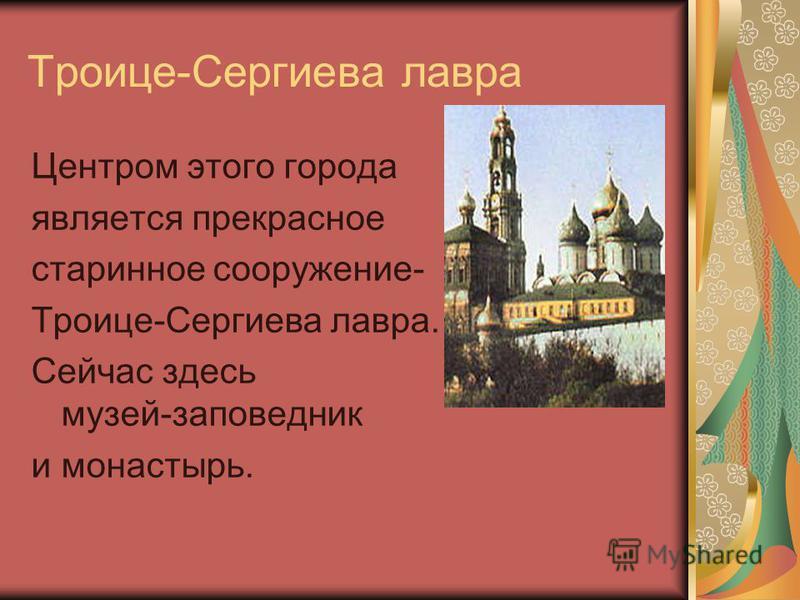 Троице-Сергиева лавра Центром этого города является прекрасное старинное сооружение- Троице-Сергиева лавра. Сейчас здесь музей-заповедник и монастырь.