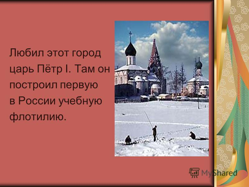 Любил этот город царь Пётр I. Там он построил первую в России учебную флотилию.