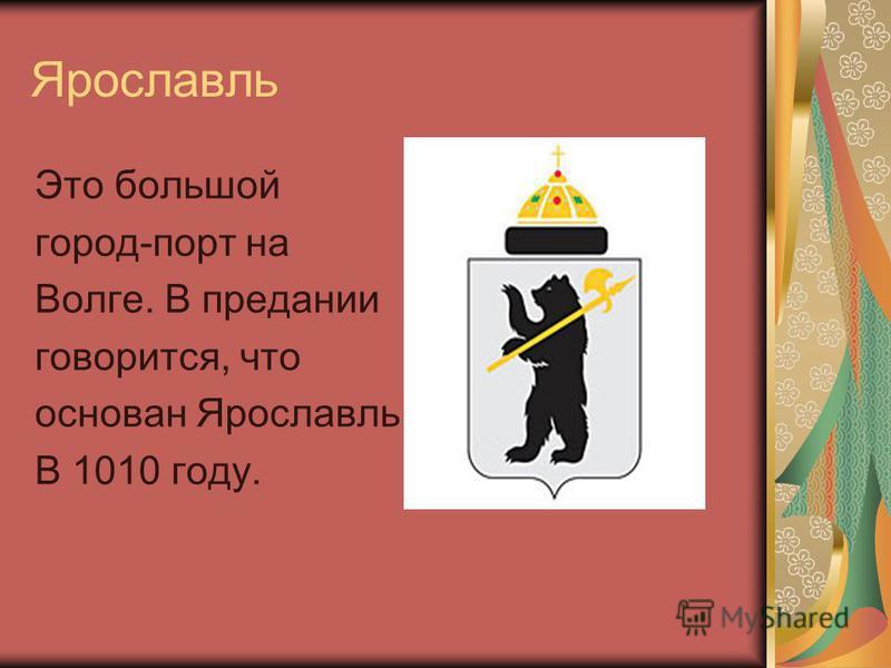 Ярославль Это большой город-порт на Волге. В предании говорится, что основан Ярославль В 1010 году.