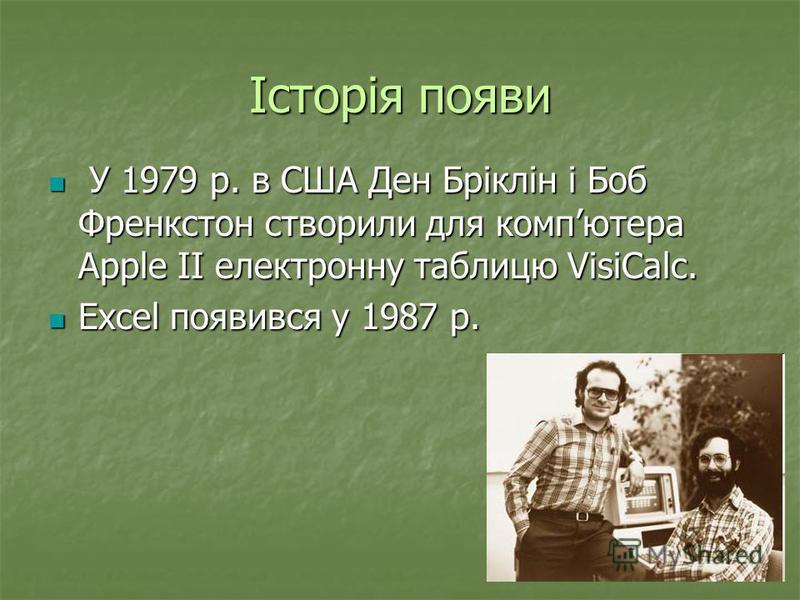 Історія появи У 1979 р. в США Ден Бріклін і Боб Френкстон створили для компютера Apple II електронну таблицю VisiCalc. У 1979 р. в США Ден Бріклін і Боб Френкстон створили для компютера Apple II електронну таблицю VisiCalc. Excel появився у 1987 р. E