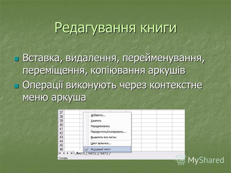 Редагування книги Вставка, видалення, перейменування, переміщення, копіювання аркушів Вставка, видалення, перейменування, переміщення, копіювання аркушів Операції виконують через контекстне меню аркуша Операції виконують через контекстне меню аркуша