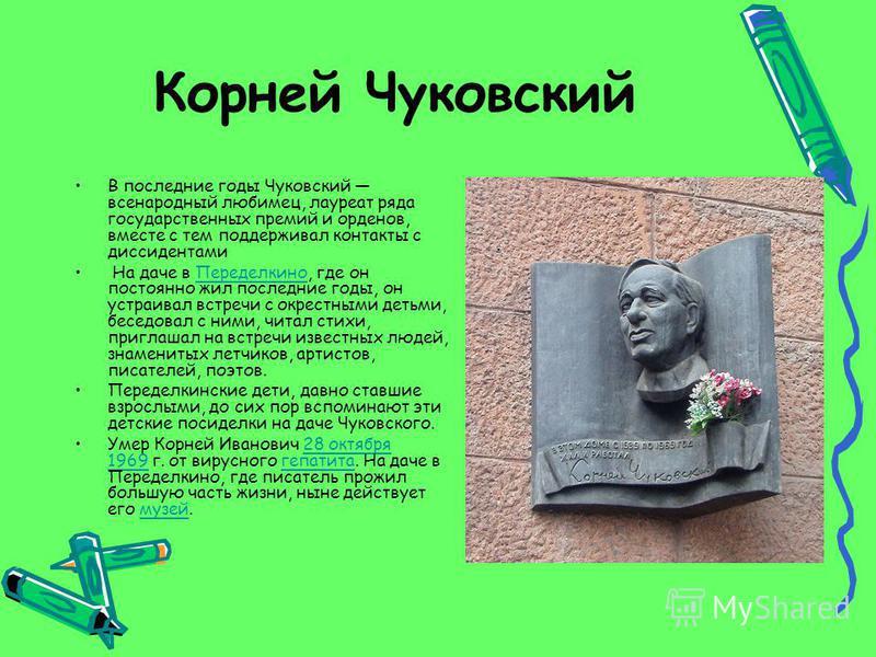 Корней Чуковский В последние годы Чуковский всенародный любимец, лауреат ряда государственных премий и орденов, вместе с тем поддерживал контакты с диссидентами На даче в Переделкино, где он постоянно жил последние годы, он устраивал встречи с окрест