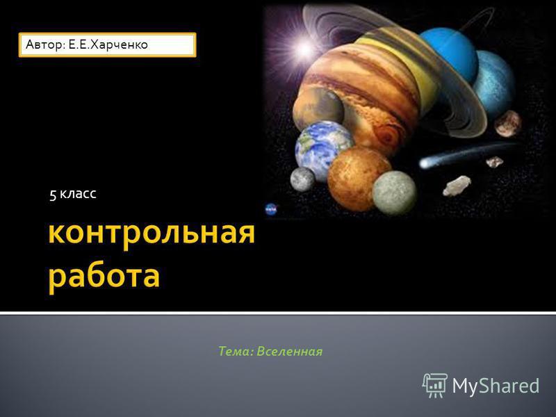 5 класс Тема: Вселенная Автор: Е.Е.Харченко