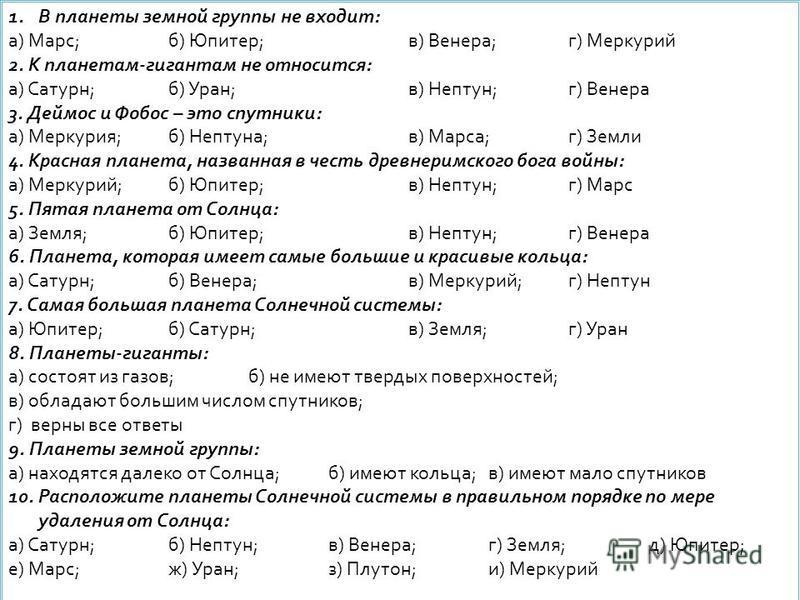1. В планеты земной группы не входит: а) Марс;б) Юпитер;в) Венера;г) Меркурий 2. К планетам-гигантам не относится: а) Сатурн;б) Уран;в) Нептун;г) Венера 3. Деймос и Фобос – это спутники: а) Меркурия;б) Нептуна;в) Марса;г) Земли 4. Красная планета, на