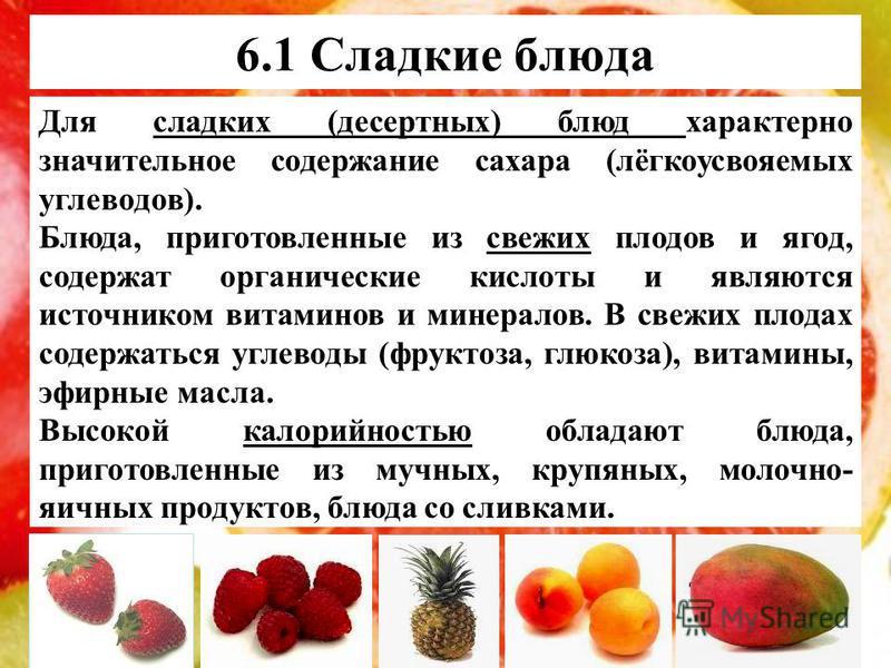 6.1 Сладкие блюда Для сладких (десертных) блюд характерно значительное содержание сахара (лёгкоусвояемых углеводов). Блюда, приготовленные из свежих плодов и ягод, содержат органические кислоты и являются источником витаминов и минералов. В свежих пл