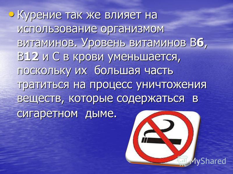 Курение так же влияет на использование организмом витаминов. Уровень витаминов В6, В12 и С в крови уменьшается, поскольку их большая часть тратиться на процесс уничтожения веществ, которые содержаться в сигаретном дыме. Курение так же влияет на испол