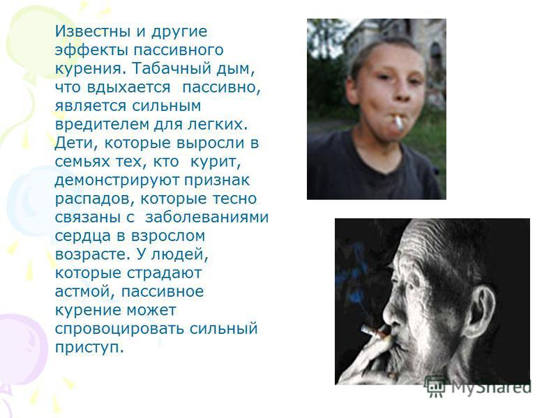 Известны и другие эффекты пассивного курения. Табачный дым, что вдыхается пассивно, является сильным вредителем для легких. Дети, которые выросли в семьях тех, кто курит, демонстрируют признак распадов, которые тесно связаны с заболеваниями сердца в