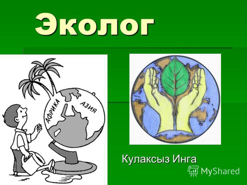 Эколог Эколог Кулаксыз Инга Кулаксыз Инга