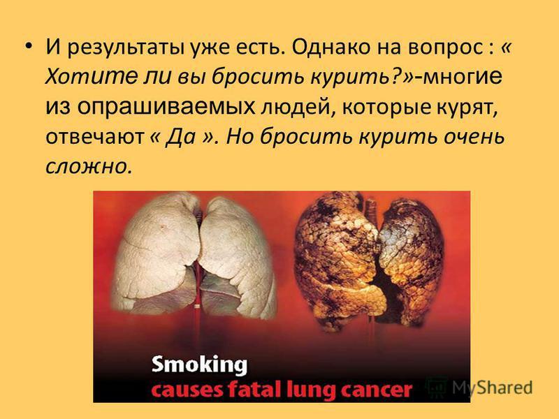 И результаты уже есть. Однако на вопрос : « Хот ите ли вы бросить курить?» - многие из опрашиваемых людей, которые курят, отвечают « Да ». Но бросить курить очень сложно.