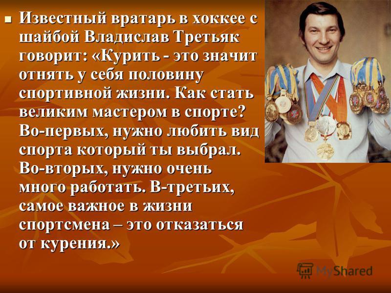 Известный вратарь в хоккее с шайбой Владислав Третьяк говорит: «Курить - это значит отнять у себя половину спортивной жизни. Как стать великим мастером в спорте? Во-первых, нужно любить вид спорта который ты выбрал. Во-вторых, нужно очень много работ