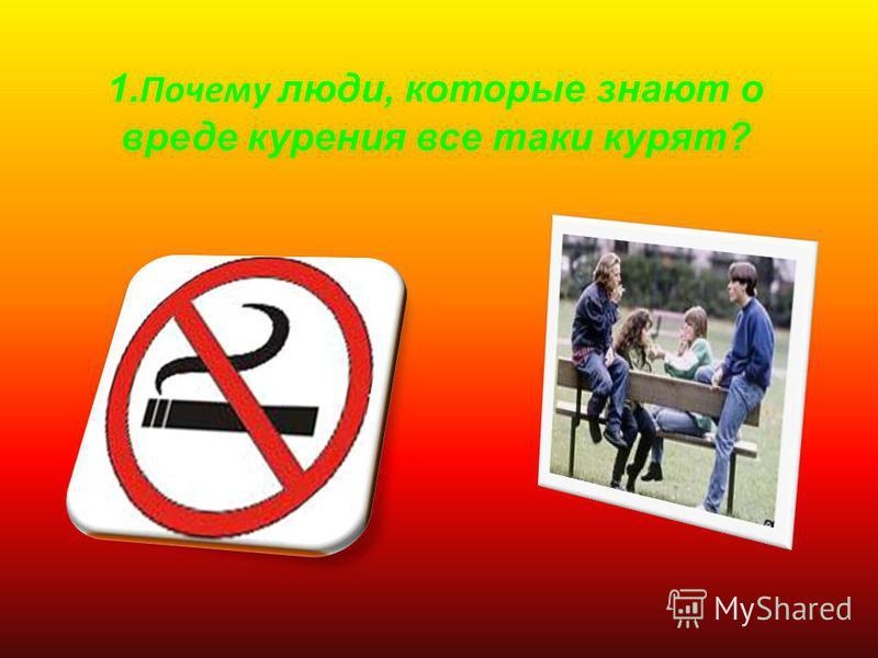1. Почему л юди, которые знают о вреде курения все таки курят?