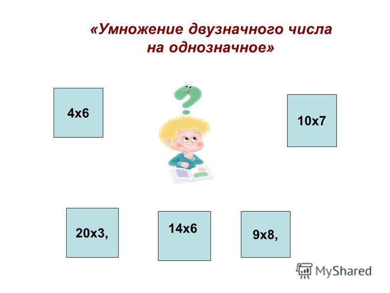 «Умножение двузначного числа на однозначное» 20 х 3, 4 х 6 10 х 7 9 х 8, 14 х 6