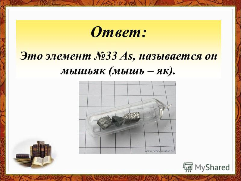 Ответ: Это элемент 33 As, называется он мышьяк (мышь – як).