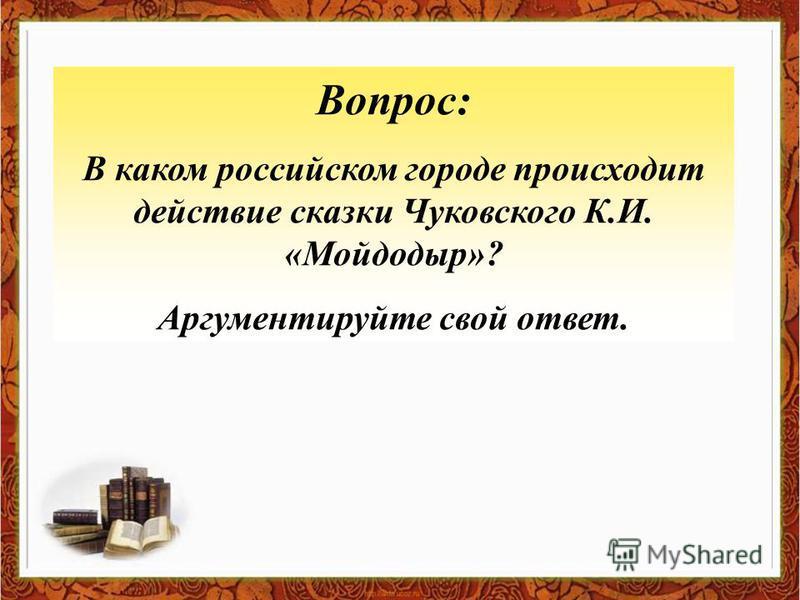 Вопрос: В каком российском городе происходит действие сказки Чуковского К.И. «Мойдодыр»? Аргументируйте свой ответ.