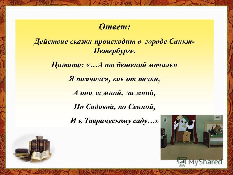 Ответ: Действие сказки происходит в городе Санкт- Петербурге. Цитата: «…А от бешеной мочалки Я помчался, как от палки, А она за мной, за мной, По Садовой, по Сенной, И к Таврическому саду…»