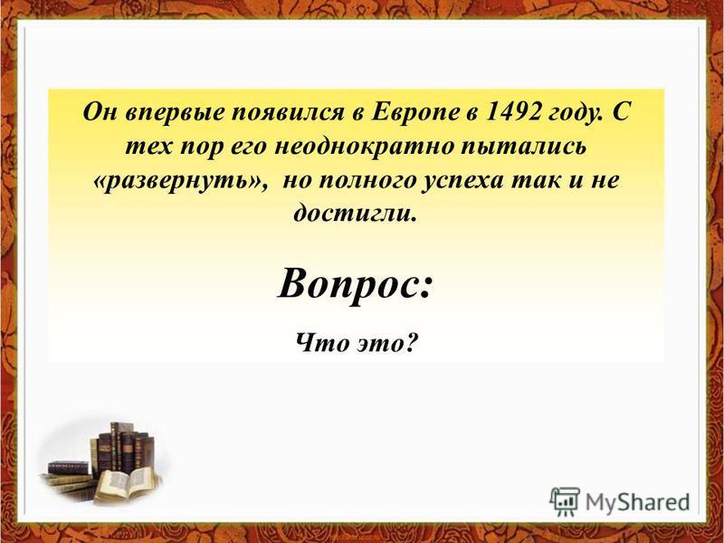 Он впервые появился в Европе в 1492 году. С тех пор его неоднократно пытались «развернуть», но полного успеха так и не достигли. Вопрос: Что это?