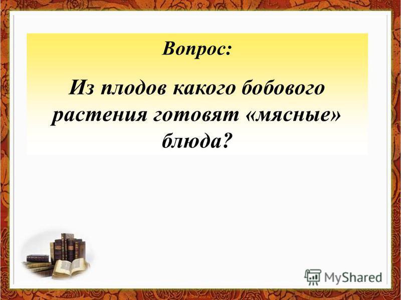 Вопрос: Из плодов какого бобового растения готовят «мясные» блюда?