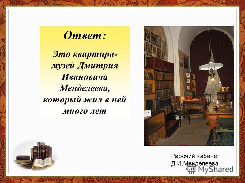 Ответ: Это квартира- музей Дмитрия Ивановича Менделеева, который жил в ней много лет Рабочий кабинет Д.И.Менделеева