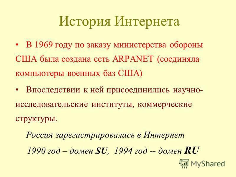 История Интернета В 1969 году по заказу министерства обороны США была создана сеть ARPANET (соединяла компьютеры военных баз США) Впоследствии к ней присоединились научно- исследовательские институты, коммерческие структуры. Россия зарегистрировалась