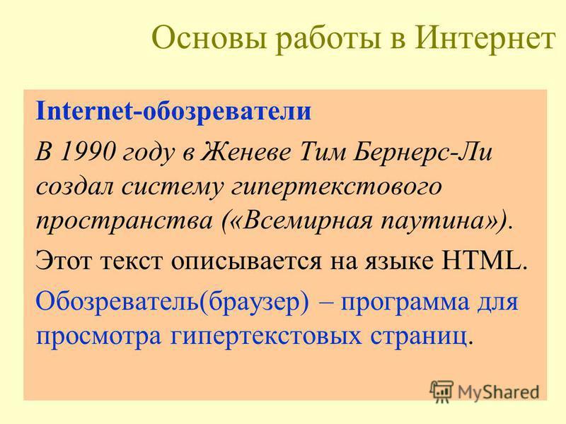 Основы работы в Интернет Internet-обозреватели В 1990 году в Женеве Тим Бернерс-Ли создал систему гипертекстового пространства («Всемирная паутина»). Этот текст описывается на языке HTML. Обозреватель(браузер) – программа для просмотра гипертекстовых
