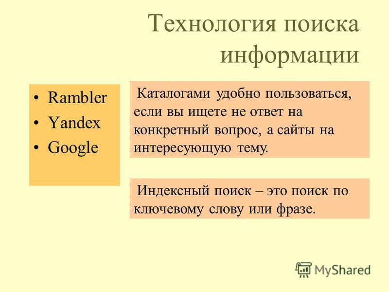 Технология поиска информации Rambler Yandex Google Индексный поиск – это поиск по ключевому слову или фразе. Каталогами удобно пользоваться, если вы ищете не ответ на конкретный вопрос, а сайты на интересующую тему.