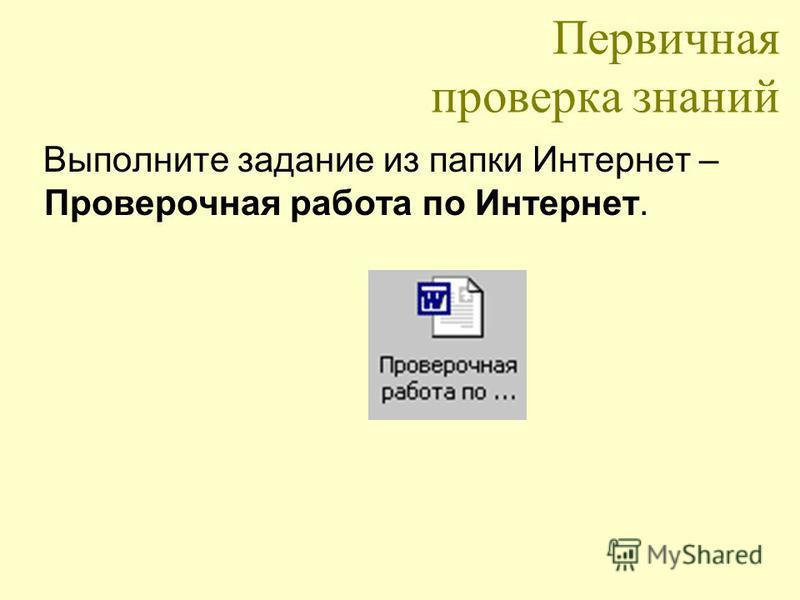 Первичная проверка знаний Выполните задание из папки Интернет – Проверочная работа по Интернет.