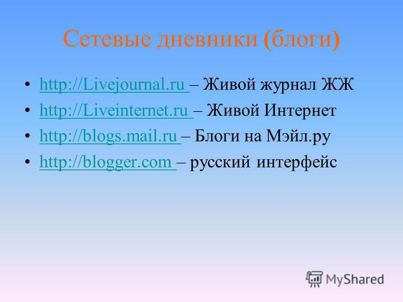 Сетевые дневники (блоги) http://Livejournal.ru – Живой журнал ЖЖhttp://Livejournal.ru http://Liveinternet.ru – Живой Интернетhttp://Liveinternet.ru http://blogs.mail.ru – Блоги на Мэйл.руhttp://blogs.mail.ru http://blogger.com – русский интерфейсhttp