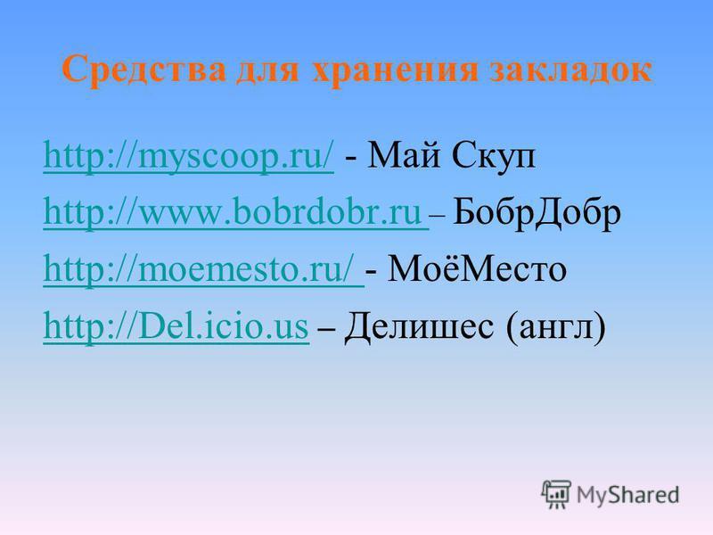 Средства для хранения закладок http://myscoop.ru/http://myscoop.ru/ - Май Скуп http://www.bobrdobr.ru http://www.bobrdobr.ru – Бобр Добр http://moemesto.ru/ http://moemesto.ru/ - МоёМесто http://Del.icio.us http://Del.icio.us – Делишес (англ)