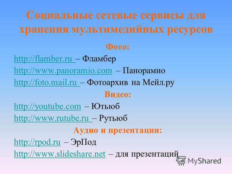 Социальные сетевые сервисы для хранения мультимедийных ресурсов Фото: http://flamber.ru http://flamber.ru – Фламбер http://www.panoramio.comhttp://www.panoramio.com – Панорамио http://foto.mail.ru http://foto.mail.ru – Фотоархив на Мейл.ру Видео: htt