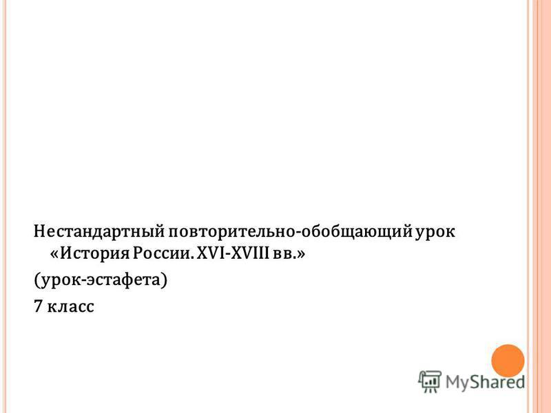 Нестандартный повторительно-обобщающий урок «История России. XVI-XVIII вв.» (урок-эстафета) 7 класс