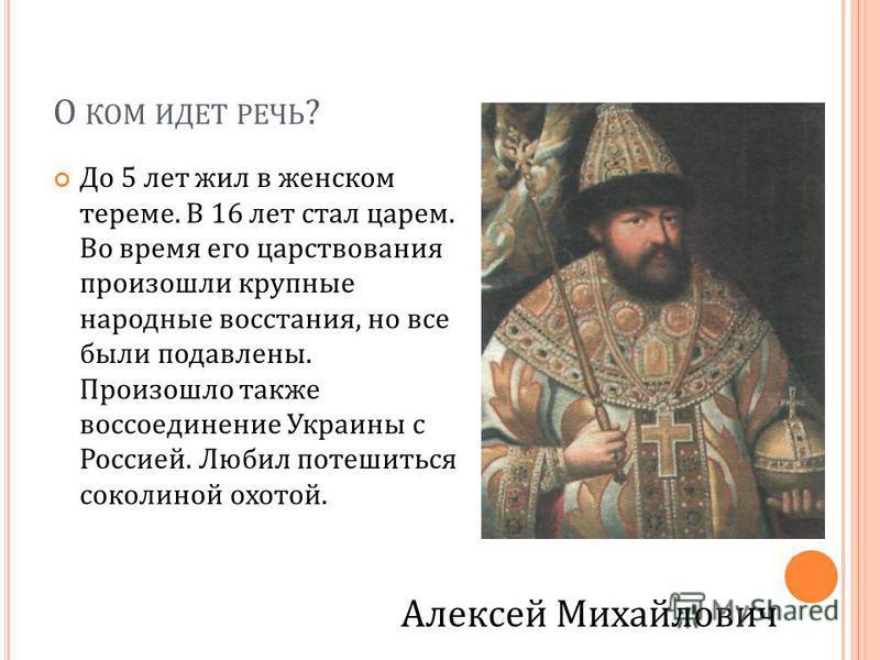 О КОМ ИДЕТ РЕЧЬ ? До 5 лет жил в женском тереме. В 16 лет стал царем. Во время его царствования произошли крупные народные восстания, но все были подавлены. Произошло также воссоединение Украины с Россией. Любил потешиться соколиной охотой. Алексей М