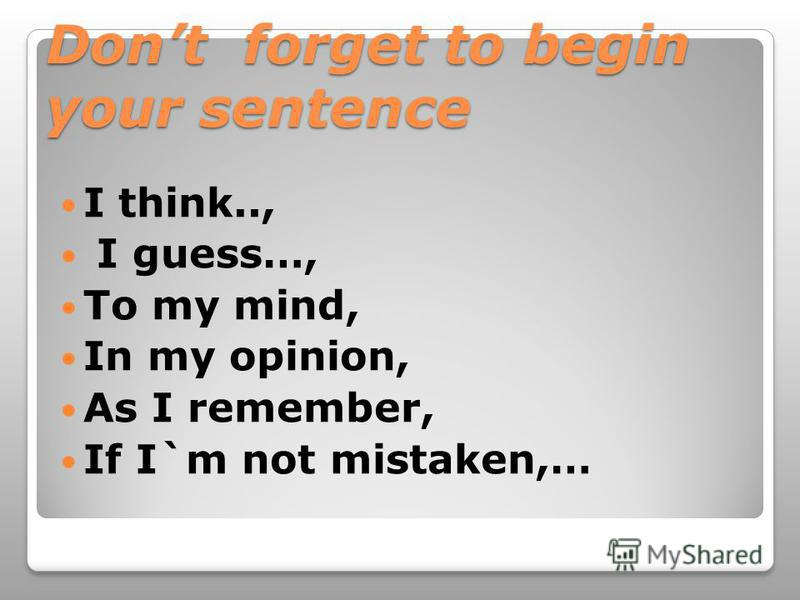 Dont forget to begin your sentence I think.., I guess…, To my mind, In my opinion, As I remember, If I`m not mistaken,…