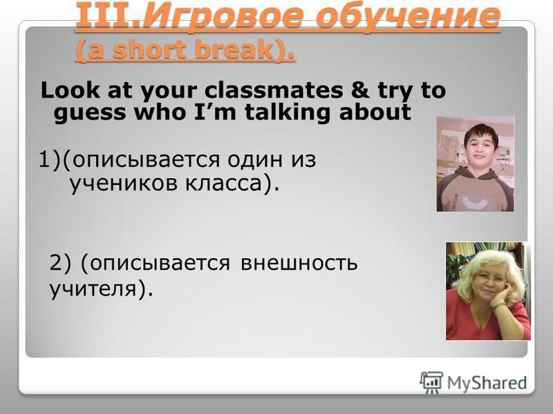 III.Игровое обучение (a short break). Look at your classmates & try to guess who Im talking about 1)(описывается один из учеников класса). 2) (описывается внешность учителя).