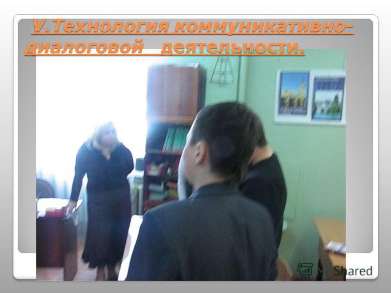 V.Технология коммуникативно- диалоговой деятельности. V.Технология коммуникативно- диалоговой деятельности.