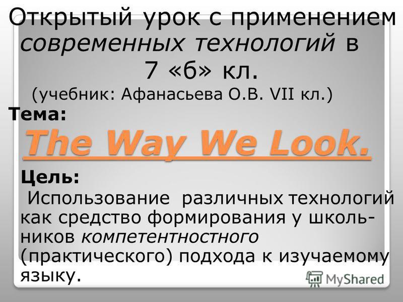 The Way We Look. Открытый урок с применением современных технологий в 7 «б» кл. (учебник: Афанасьева О.В. VII кл.) Тема: Цель: Использование различных технологий как средство формирования у школь- ников компетентностного (практического) подхода к изу