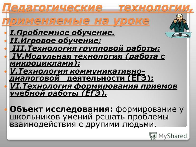 Педагогические технологии, применяемые на уроке I.Проблемное обучение. II.Игровое обучение; III.Технология групповой работы; IV.Модульная технология (работа с микроциклами); V.Технология коммуникативно- диалоговой деятельности (ЕГЭ); VI.Технология фо