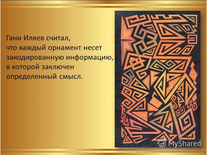 Гани Иляев считал, что каждый орнамент несет закодированную информацию, в которой заключен определенный смысл.