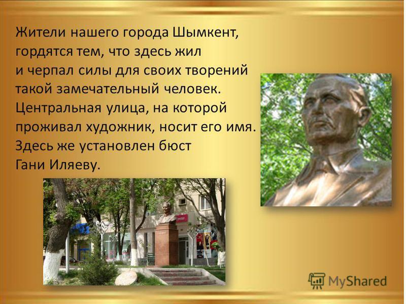 Жители нашего города Шымкент, гордятся тем, что здесь жил и черпал силы для своих творений такой замечательный человек. Центральная улица, на которой проживал художник, носит его имя. Здесь же установлен бюст Гани Иляеву.
