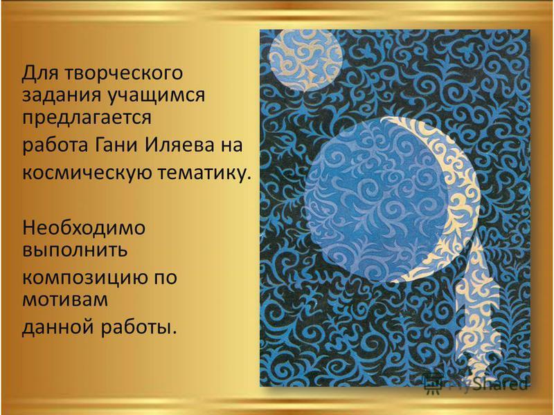 Для творческого задания учащимся предлагается работа Гани Иляева на космическую тематику. Необходимо выполнить композицию по мотивам данной работы.
